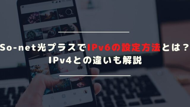 So-net光プラスでIpv6に繋ぐ設定方法|Ipv4との違いとは?
